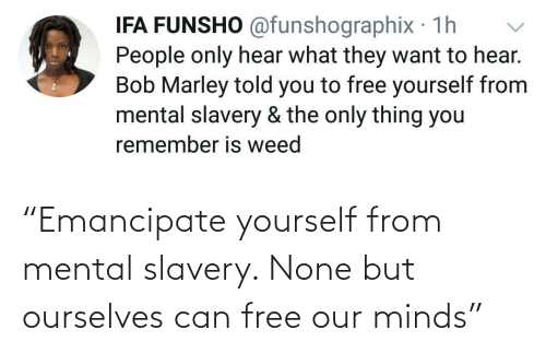 "Yourself: ""Emancipate yourself from mental slavery. None but ourselves can free our minds"""