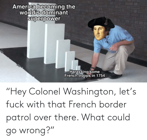 "washington: ""Hey Colonel Washington, let's fuck with that French border patrol over there. What could go wrong?"""