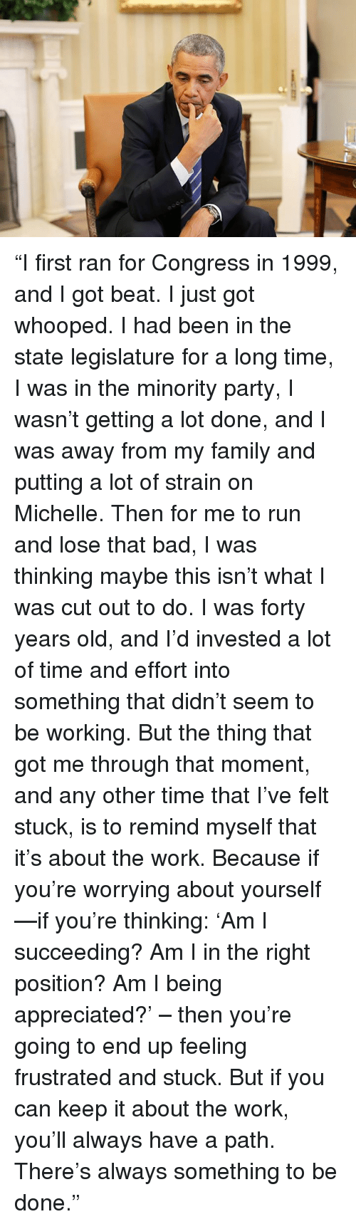 """Worry About Yourself: """"I first ran for Congress in 1999, and I got beat. I just got whooped. I had been in the state legislature for a long time, I was in the minority party, I wasn't getting a lot done, and I was away from my family and putting a lot of strain on Michelle. Then for me to run and lose that bad, I was thinking maybe this isn't what I was cut out to do. I was forty years old, and I'd invested a lot of time and effort into something that didn't seem to be working. But the thing that got me through that moment, and any other time that I've felt stuck, is to remind myself that it's about the work. Because if you're worrying about yourself—if you're thinking: 'Am I succeeding? Am I in the right position? Am I being appreciated?' – then you're going to end up feeling frustrated and stuck. But if you can keep it about the work, you'll always have a path. There's always something to be done."""""""