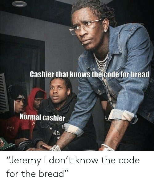 "the code: ""Jeremy I don't know the code for the bread"""