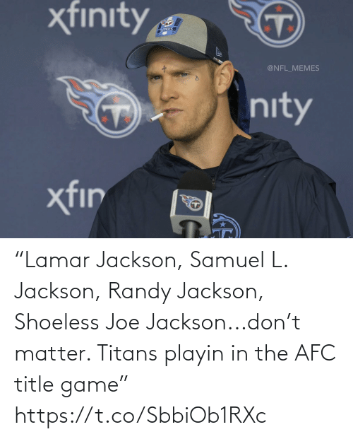 "L: ""Lamar Jackson, Samuel L. Jackson, Randy Jackson, Shoeless Joe Jackson...don't matter. Titans playin in the AFC title game"" https://t.co/SbbiOb1RXc"