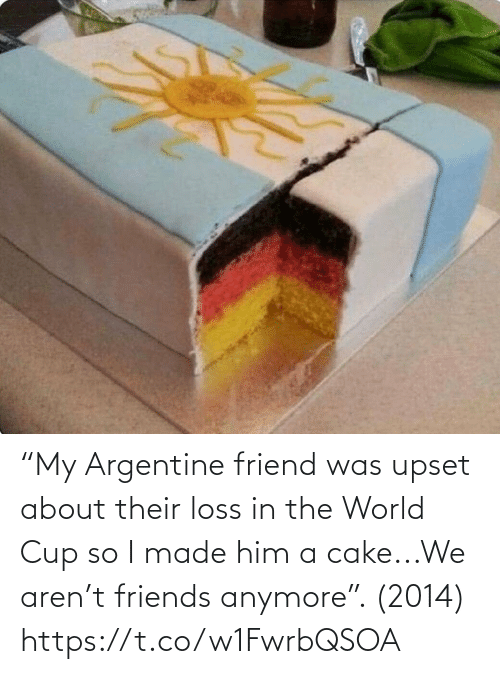 "I Made: ""My Argentine friend was upset about their loss in the World Cup so I made him a cake...We aren't friends anymore"". (2014) https://t.co/w1FwrbQSOA"