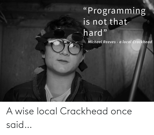 "Wise: ""Programming  is not that  hard""  Michael Reeves - a local Crackhead A wise local Crackhead once said…"