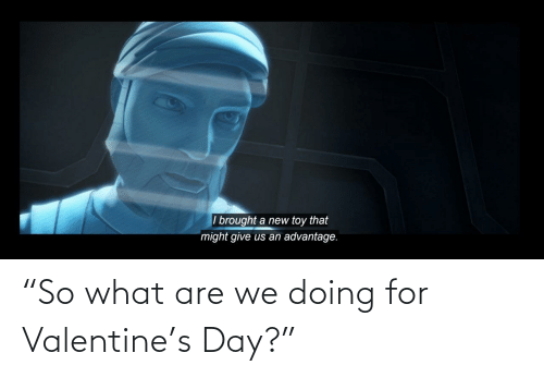 "what are: ""So what are we doing for Valentine's Day?"""