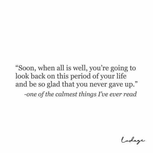 "Life, Period, and Never: ""Soon, when all is well, you're going to  look back on this period of your life  and be so glad that you never gave up.""  05  -one of the calmest things I've ever read"