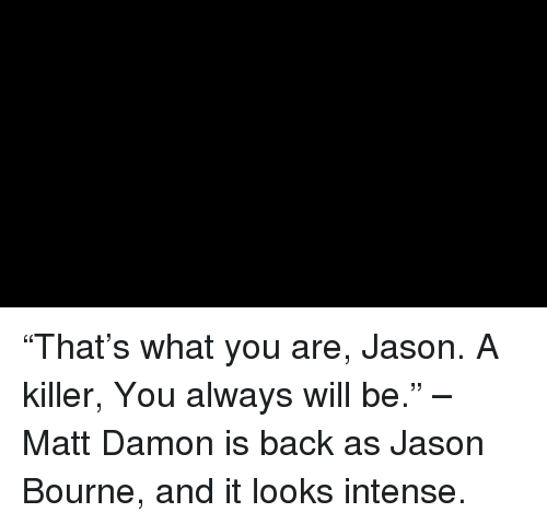 "Jason Bourne, Matt Damon, and Memes: ""That's what you are, Jason. A killer, You always will be."" – Matt Damon is back as Jason Bourne, and it looks intense."