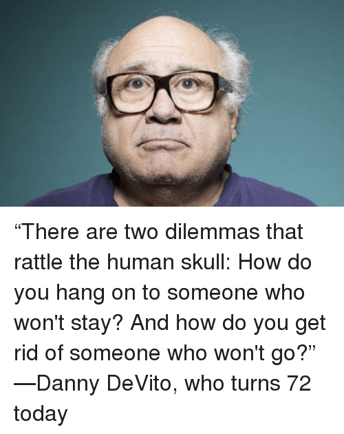"""human skull: """"There are two dilemmas that rattle the human skull: How do you hang on to someone who won't stay? And how do you get rid of someone who won't go?"""" —Danny DeVito, who turns 72 today"""