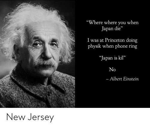 """princeton: """"Where where you when  Japan die""""  I was at Princeton doing  physik when phone ring  *Japan is kil""""  No  - Albert Einstein New Jersey"""