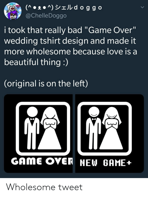 "Really Bad: (^ • 2 ● ^) YIJL d oggo  @ChelleDoggo  CO  i took that really bad ""Game Over""  wedding tshirt design and made it  more wholesome because love is a  beautiful thing :)  (original is on the left)  GAME OVER NEW GAME+ Wholesome tweet"
