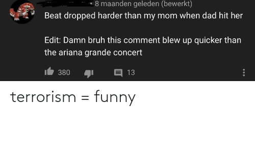 ariana grande: • 8 maanden geleden (bewerkt)  Beat dropped harder than my mom when dad hit her  Edit: Damn bruh this comment blew up quicker than  the ariana grande concert  E 13  380 terrorism = funny