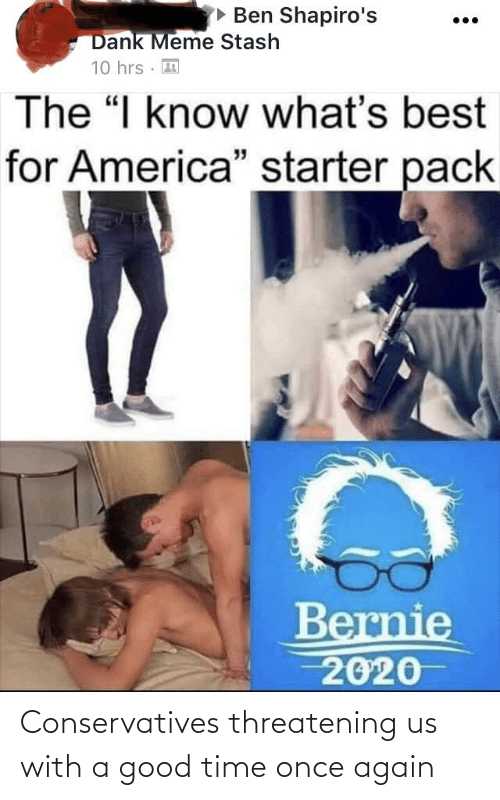"Bernie 2020: • Ben Shapiro's  Dank Meme Stash  10 hrs · 3  The ""I know what's best  for America"" starter pack  Bernie  2020 Conservatives threatening us with a good time once again"
