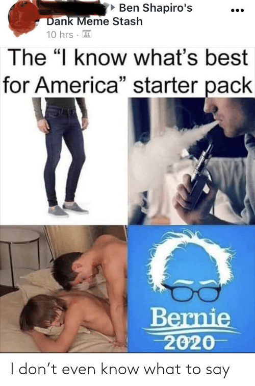 "Bernie 2020: • Ben Shapiro's  Dank Meme Stash  10 hrs · 3  The ""I know what's best  for America"" starter pack  Bernie  2020 I don't even know what to say"