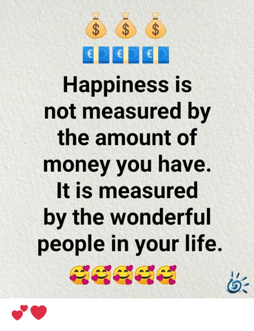 Life, Memes, and Money: $  $  €  Happiness is  not measured by  the amount of  money you have.  It is measured  by the wonderful  people in your life. 💕❤️