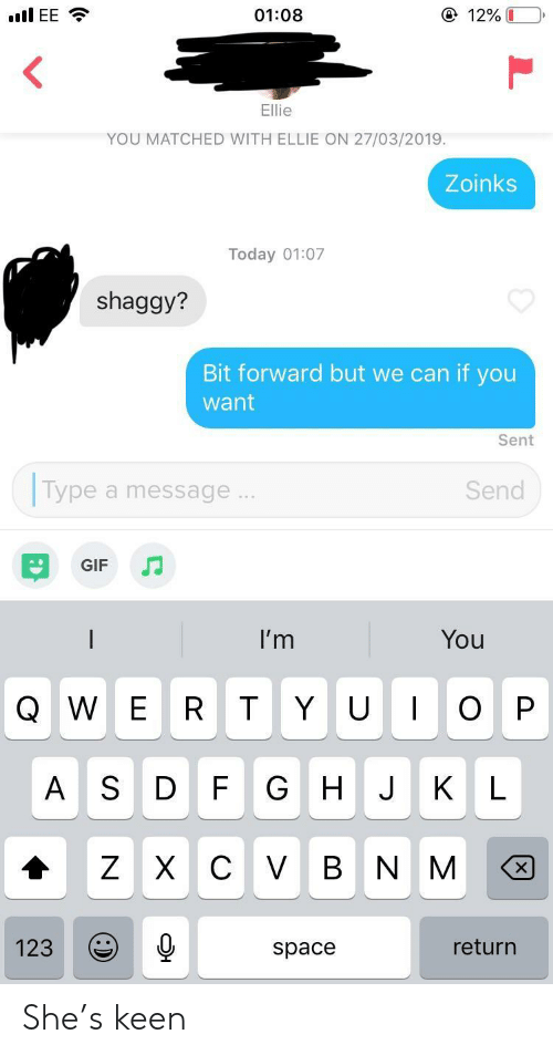 Gif, Keen, and Space: ④ 12%  01:08  YOU MATCHED WITH ELLIE ON 27/03/2019.  Zoinks  Today 01:07  shaggy?  Bit forward but we can if you  want  Sent  Type a message  Send  GIF  I'm  You  Q W E R T Y UOP  A S D F G HJ KL  123  return  space She's keen