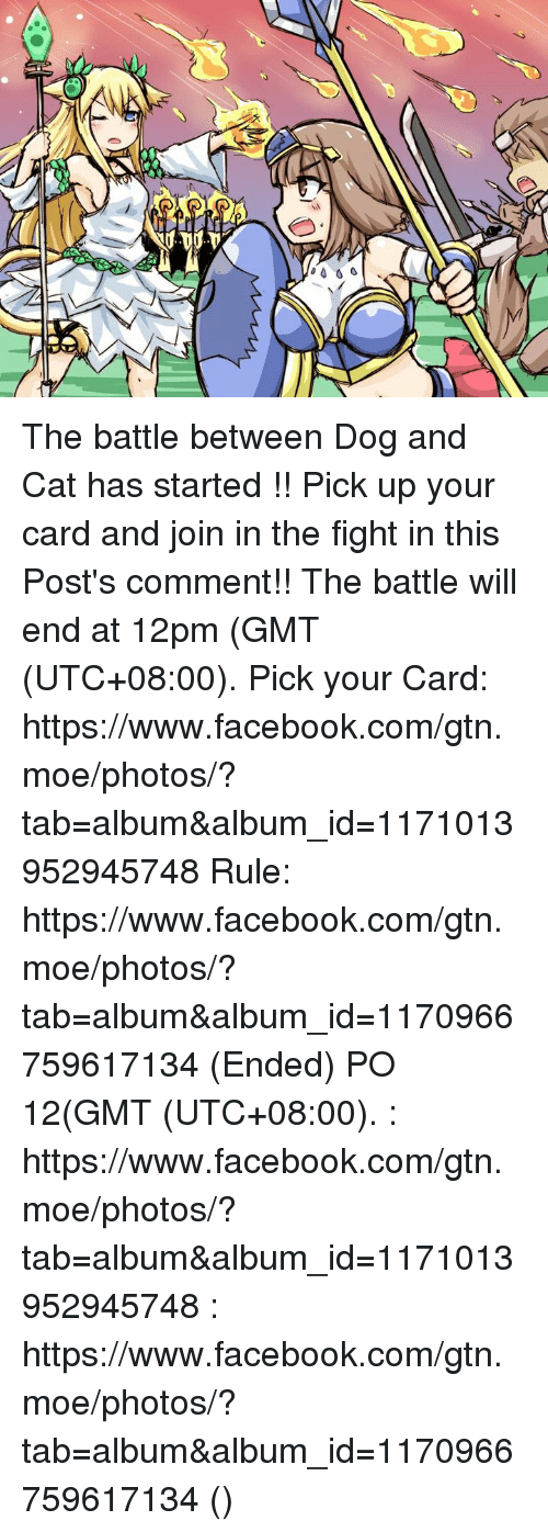 Dank, Moe., and 🤖: 、 0001 The battle between Dog and Cat has started !! Pick up your card and join in the fight in this Post's comment!! The battle will end at 12pm (GMT (UTC+08:00).  Pick your Card: https://www.facebook.com/gtn.moe/photos/?tab=album&album_id=1171013952945748 Rule: https://www.facebook.com/gtn.moe/photos/?tab=album&album_id=1170966759617134 (Ended)  猫和狗之间的战争开始了!!快选好你的卡来加入战场吧!(在这PO的评论里) 战争会在中午12点结束(GMT (UTC+08:00). 选卡: https://www.facebook.com/gtn.moe/photos/?tab=album&album_id=1171013952945748 规则: https://www.facebook.com/gtn.moe/photos/?tab=album&album_id=1170966759617134 (结束了)