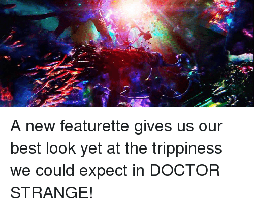 """Trippiness: ず) s"""", 2- A new featurette gives us our best look yet at the trippiness we could expect in DOCTOR STRANGE!"""