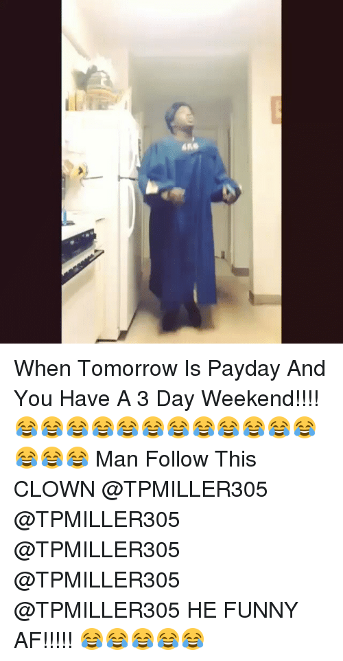 Af, Funny, and Clowns: と When Tomorrow Is Payday And You Have A 3 Day Weekend!!!!😂😂😂😂😂😂😂😂😂😂😂😂😂😂😂 Man Follow This CLOWN @TPMILLER305 @TPMILLER305 @TPMILLER305 @TPMILLER305 @TPMILLER305 HE FUNNY AF!!!!! 😂😂😂😂😂