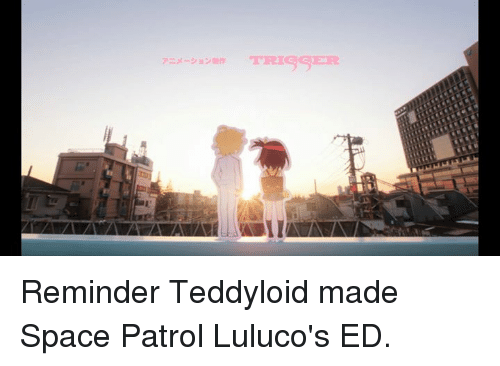 Teddyloid: アニメ ション甜作 TRIGGER  アニメーションain TRISSER  II Reminder Teddyloid made Space Patrol Luluco's ED.