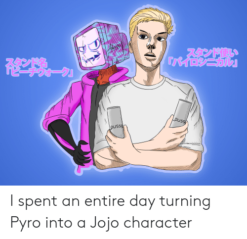 Pussy, Jojo, and Pyro: スタンド使い  コシニカル』  TSEYE  puss  pussy I spent an entire day turning Pyro into a Jojo character