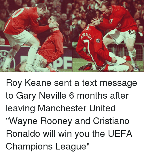 "Cristiano Ronaldo, Memes, and Manchester United: ズ  10  EF Roy Keane sent a text message to Gary Neville 6 months after leaving Manchester United  ""Wayne Rooney and Cristiano Ronaldo will win you the UEFA Champions League"""