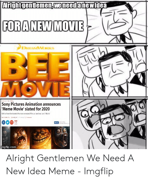 Announces Meme: !-  (ピ  FORANEWMOVIE  BEE  MOVIE  Sony Pictures Animation announces  Meme Movie' slated for 2020  mgflip.com Alright Gentlemen We Need A New Idea Meme - Imgflip
