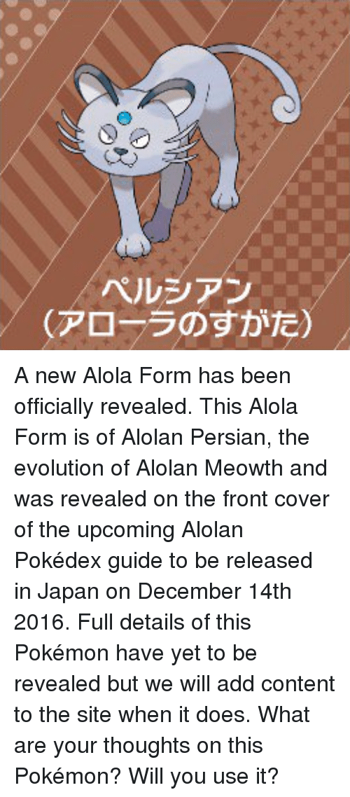 Dank, Doe, and Pokemon: ペルシアン  (アローラのすがた) A new Alola Form has been officially revealed. This Alola Form is of Alolan Persian, the evolution of Alolan Meowth and was revealed on the front cover of the upcoming Alolan Pokédex guide to be released in Japan on December 14th 2016. Full details of this Pokémon have yet to be revealed but we will add content to the site when it does. What are your thoughts on this Pokémon? Will you use it?