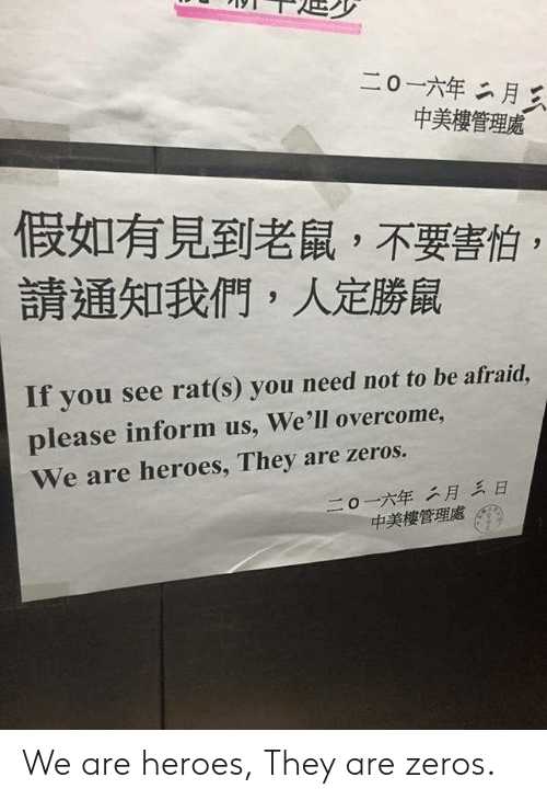 Heroes, Rat, and They: 二0一六年二月三  中美樓管理處  假如有見到老鼠,不要害怕  請通知我們,人定勝鼠  If you see rat(s) you need not to be afraid,  please inform us, We'll overcome,  We are heroes, They are zeros.  二0一六年二月三日  中美樓管理處 We are heroes, They are zeros.