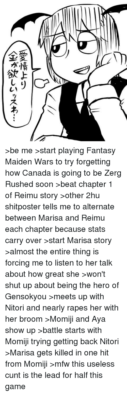 zerg rush: 叨  愛情上り  全が欲しいッス+- >be me >start playing Fantasy Maiden Wars to try forgetting how Canada is going to be Zerg Rushed soon >beat chapter 1 of Reimu story >other 2hu shitposter tells me to alternate between Marisa and Reimu each chapter because stats carry over >start Marisa story >almost the entire thing is forcing me to listen to her talk about how great she  >won't shut up about being the hero of Gensokyou >meets up with Nitori and nearly rapes her with her broom >Momiji and Aya show up >battle starts with Momiji trying getting back Nitori >Marisa gets killed in one hit from Momiji >mfw this useless cunt is the lead for half this game