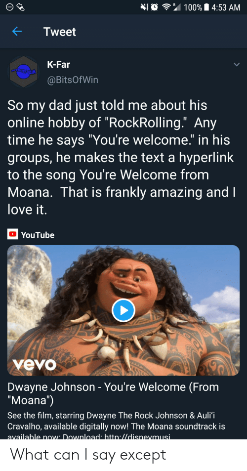 """Soundtrack: 埀令"""" 100% 14:53 AM  KTweet  K-Far  @BitsOfWin  So my dad just told me about his  online hobby of """"RockRolling."""" Any  time he savs """"You're welcome."""" in his  groups, he makes the text a hyperlink  to the song You're Welcome from  Moana. That is frankly amazing and  love it  YouTube  yevo  Dwayne Johnson - You're Welcome (From  """"Moana"""")  See the film, starring Dwayne The Rock Johnson & Auli'i  Cravalho, available digitally now! The Moana soundtrack is  available now Download htto.//disnevmusi What can I say except"""