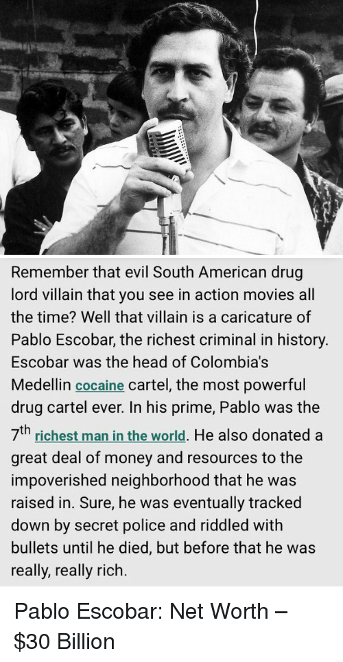 drug cartel: 城   Remember that evil South American drug  lord villain that you see in action movies all  the time? Well that villain is a caricature of  Pablo Escobar, the richest criminal in history.  Escobar was the head of Colombia's  Medellin cocaine cartel, the most powerful  drug cartel ever. In his prime, Pablo was the  th  man He also donated a  richest in the world  great deal of money and resources to the  impoverished neighborhood that he was  raised in. Sure, he was eventually tracked  down by secret police and riddled with  bullets until he died, but before that he was  really, really rich. Pablo Escobar: Net Worth – $30 Billion
