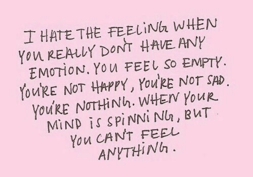 Happy, Sad, and Mind: 士HATETHE FEELİNG.WHEN  Yon REALLY DONT  VEANY  EMOTİON, YOU FEEL So EMPTY  YoukE NOT HAPPY, YolRE NOT SAD  YoukE NOTHiNh. WHEN YouR  MİND İS SPINNİNI, BUT  You CANT FEEL  ANYTHİNh