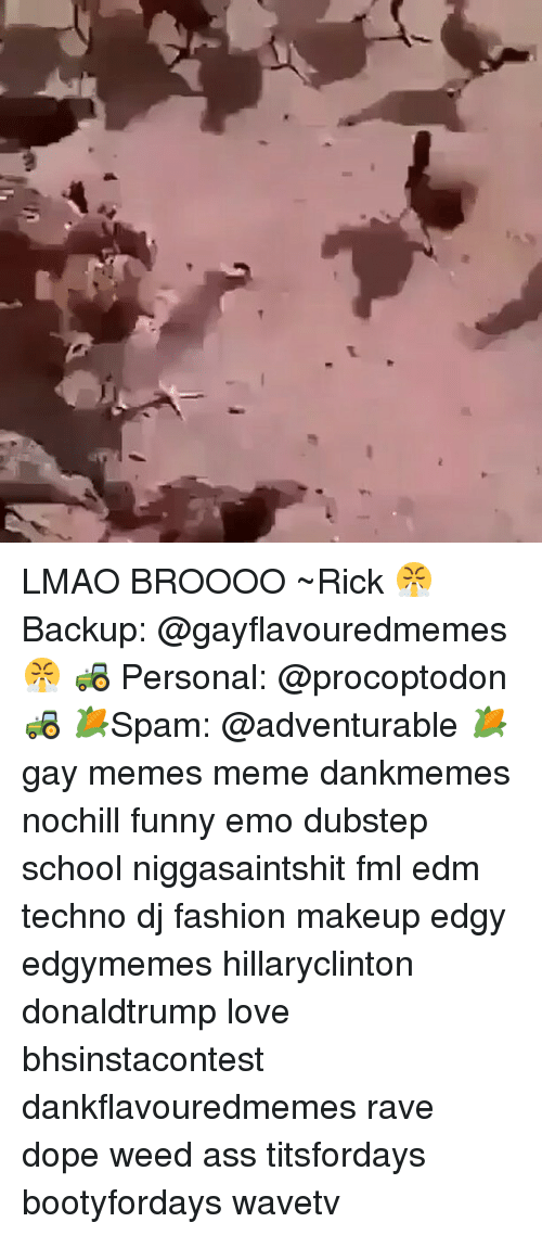 Funny Emo: 愬 LMAO BROOOO ~Rick 😤 Backup: @gayflavouredmemes 😤 🚜 Personal: @procoptodon 🚜 🌽Spam: @adventurable 🌽 gay memes meme dankmemes nochill funny emo dubstep school niggasaintshit fml edm techno dj fashion makeup edgy edgymemes hillaryclinton donaldtrump love bhsinstacontest dankflavouredmemes rave dope weed ass titsfordays bootyfordays wavetv