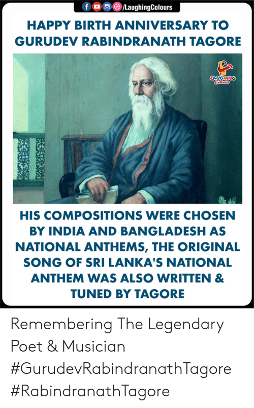 National Anthem, Happy, and India: 画@iLaughingColours  HAPPY BIRTH ANNIVERSARY TO  GURUDEV RABINDRANATH TAGORE  LA GHIN  HIS COMPOSITIONS WERE CHOSEN  BY INDIA AND BANGLADESH AS  NATIONAL ANTHEMS, THE ORIGINAL  SONG OF SRI LANKA'S NATIONAL  ANTHEM WAS ALSO WRITTEN &  TUNED BY TAGORE Remembering The Legendary Poet & Musician  #GurudevRabindranathTagore #RabindranathTagore