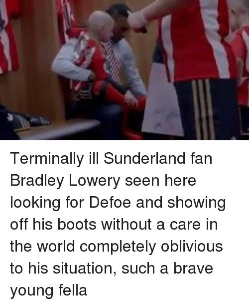 Obliviates: 界 Terminally ill Sunderland fan Bradley Lowery seen here looking for Defoe and showing off his boots without a care in the world completely oblivious to his situation, such a brave young fella