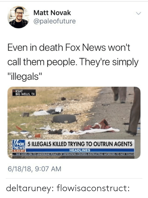 """wells: 箩  Matt Novak  @paleofuture  Even in death Fox News won't  call them people. They're simply  """"llegals""""  KSAT  BIG WELLS, TX  OX 5 ILLEGALS KILLED TRYING TO OUTRUN AGENTS  ox  EWS  440MT  HEADLINES  UCTING WORKERS TO NOT T  6/18/18, 9:07 AM deltaruney: flowisaconstruct:"""