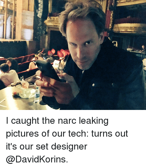 Narcing: 돼 I caught the narc leaking pictures of our tech: turns out it's our set designer @DavidKorins.