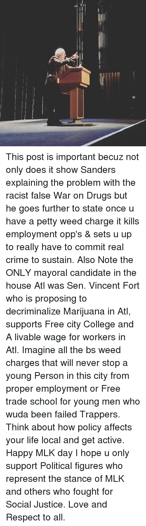 Crime, Memes, and MLK Day: 뙤 This post is important becuz not only does it show Sanders explaining the problem with the racist false War on Drugs but he goes further to state once u have a petty weed charge it kills employment opp's & sets u up to really have to commit real crime to sustain. Also Note the ONLY mayoral candidate in the house Atl was Sen. Vincent Fort who is proposing to decriminalize Marijuana in Atl, supports Free city College and A livable wage for workers in Atl. Imagine all the bs weed charges that will never stop a young Person in this city from proper employment or Free trade school for young men who wuda been failed Trappers. Think about how policy affects your life local and get active. Happy MLK day I hope u only support Political figures who represent the stance of MLK and others who fought for Social Justice. Love and Respect to all.
