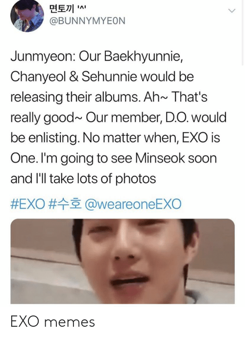 Chanyeol: 면토끼  @BUNNYMYEON  IAI  Junmyeon: Our Baekhyunnie,  Chanyeol & Sehunnie would be  releasing their albums. Ah~ That's  really good~ Our member, D.O. would  be enlisting. No matter when, EXO is  One. I'm going to see Minseok soon  and I'll take lots of photos  #EXO # @weareoneEXO EXO memes