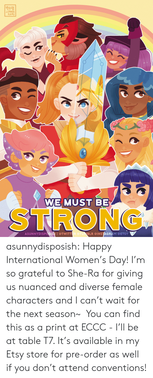 Instagram, Target, and Tumblr: |박수령  J.PARK  2.019  WE MUST BE  STRONG  ASUNNYDISPasisH I@TWITTER @TUNBLR @INSTAGRAM @ETSY asunnydisposish: Happy International Women's Day! I'm so grateful to She-Ra for giving us nuanced and diverse female characters and I can't wait for the next season~  You can find this as a print at ECCC - I'll be at table T7. It's available in my Etsy store for pre-order as well if you don't attend conventions!