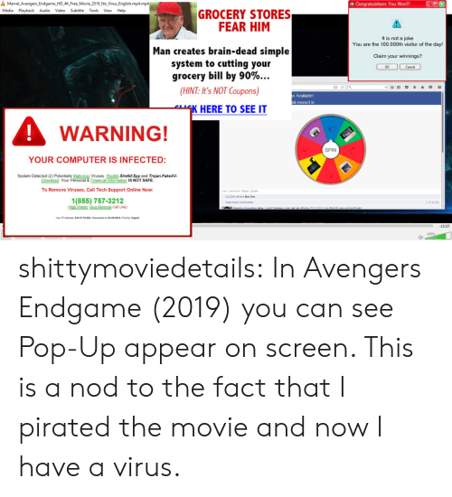trojan: 욜  Marvel Avengers-Endgame-HD 4K Free.Movie-2019-No-Virus-English.mp4.mp4  田Congratulations You Won!!  Media Playback Audio Video Subtitle Tools View Help  GROCERY STORES  FEAR HIM  It is not a joke  You are the 100.000th visitor of the day!  Man creates brain-dead simple  system to cutting your  grocery bill by 90%  Claim your winnings?  므 ella  (HINT: It's NOT Coupons)  Available!  al reward in  K HERE TO SEE IT  WARNING!  SPIN  YOUR COMPUTER IS INFECTED:  System Detected (2)  Malicious Viruses Rootkit.Sirefef.Spy and Trojan.FakeAV  Financial Information IS NOT SAFE  Download. Your  To Remove Viruses,Call Tech Support Online Now:  Like- Comment-Share Delele  12.058 others like this  1(855) 757-3212  7 of 4,356  Mew more comments  Your iP Address: 216.37.72 230IGenerated on 03-20-2014| Priority Urgent  13:57  100%  0) shittymoviedetails: In Avengers Endgame (2019) you can see Pop-Up appear on screen. This is a nod to the fact that I pirated the movie and now I have a virus.