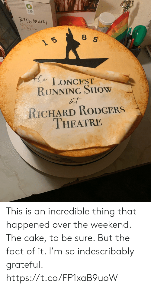 organic: 청정원  유기농보리차  Organic  Barley tea  8 5  LONGEST  RUNNING SHOW  RICHARD RODGERS  THEATRE  0レ This is an incredible thing that happened over the weekend.  The cake, to be sure.  But the fact of it.  I'm so indescribably grateful. https://t.co/FP1xaB9uoW