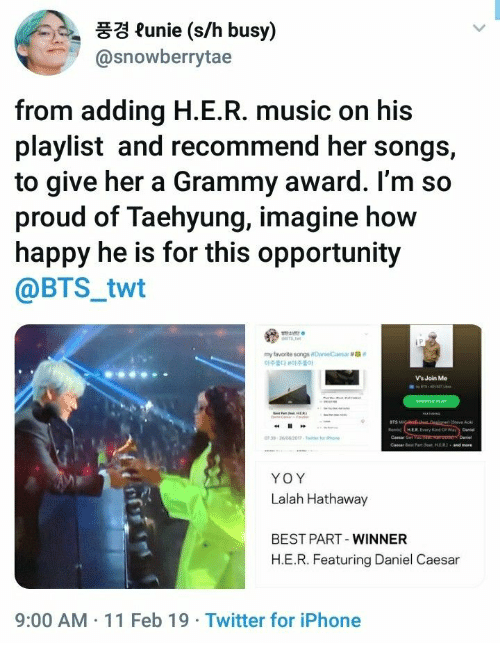 "Iphone, Music, and Twitter: 풍경 funie (s/h busy)  @snowberrytae  from adding H.E.R. music on his  playlist and recommend her songs,  to give her a Grammy award. l'm so  proud of Taehyung, imagine how  happy he is for this opportunity  @BTS_twt  my favorite songsoanelCaesar #ga""  아주韵 아주좋아  Vs Join Me  BTS  Cemar Get  YOY  Lalah Hathaway  BEST PART-WINNER  H.E.R. Featuring Daniel Caesa  9:00 AM 11 Feb 19 Twitter for iPhone"