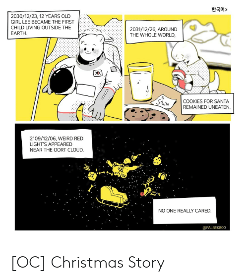Years Old: 한국어>  2030/12/23, 12 YEARS OLD  GIRL LEE BECAME THE FIRST  CHILD LIVING OUTSIDE THE  2031/12/26, AROUND  THE WHOLE WORLD,  EARTH.  SANTA  COOKIES FOR SANTA  REMAINED UNEATEN.  2109/12/06, WEIRD RED  LIGHT'S APPEARED  NEAR THE OORT CLOUD.  NO ONE REALLY CARED.  @PALBEK800 [OC] Christmas Story