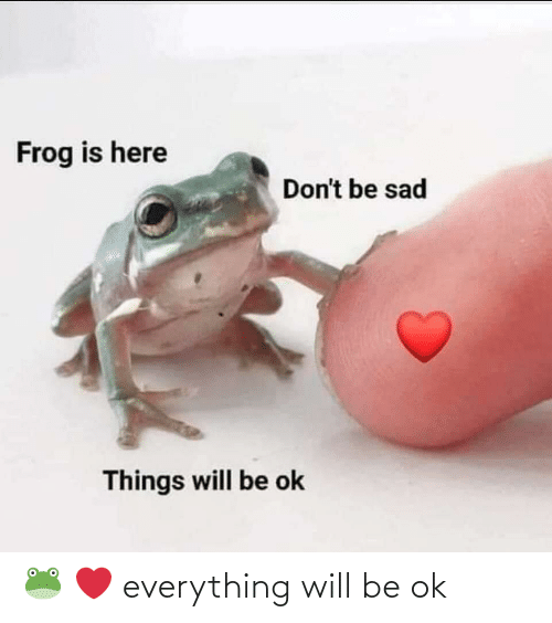 Be Ok: 🐸 ❤️ everything will be ok