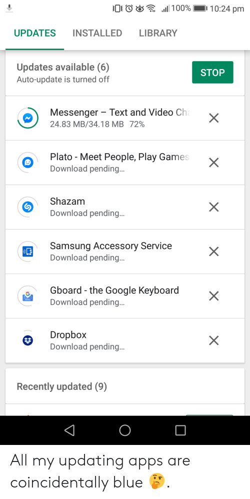 Google, Shazam, and Apps: 0 0  .111 00%  10:24 pm  ..  UPDATES INSTALLED LIBRARY  Updates available (6)  Auto-update is turned off  STOP  Messenger Text and Video Ch  24.83 MB/34.18 MB 72%  Plato - Meet People, Play Games  Download pending.  Shazam  Download pending.  Samsung Accessory Service  Download pending.  Gboard-the Google Keyboard  Download pending.  Dropbox  Download pending.  Recently updated (9) All my updating apps are coincidentally blue 🤔.