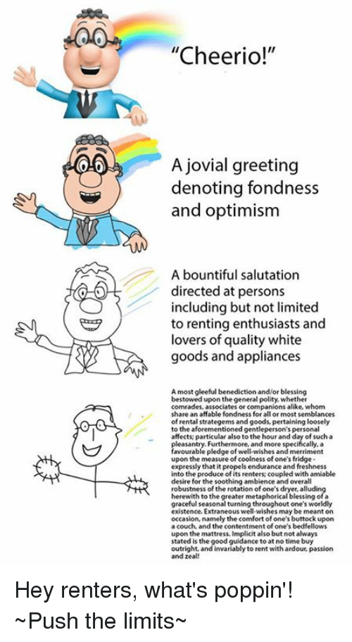 """Appliance: 0.0  """"Cheerio!""""  A jovial greeting  denoting fondness  and optimism  A bountiful salutation  directed at persons  including but not limited  to renting enthusiasts and  lovers of quality white  goods and appliances  A most gleeful benediction and/or blessing  bestowed upon thegeneral polity, whether  comrades, associates or companions alike, whom  share an affable fondness for all or most semblances  of rental strategems and goods, pertaining loosely  to the aforementioned gentleperson's personal  affects particular also to the hour and day of such a  pleasantry. Furthermore, and more specifically, a  favourable pledge of well-wishes and merriment  upon the measure of coolness of one's fridge  expressly that it propels endurance and freshness  into the produce of its renters: coupled with amiable  desire for the soothing ambience and overall  robustness of the rotation of one's dryer, alludin  herewith to the greater metaphorical blessing of a  graceful seasonal turning throughout one's worldly  existence Extraneous well-wishes may be meant on  occasion, namely the comfort of one's buttock upon  a couch, and the contentment of one's bedfellows  upon the mattress. Implicit also but not always  stated is the good guidance to at no time buy  outright, and invariably to rent withardour, passion  and zeal! Hey renters, what's poppin'!  ~Push the limits~"""