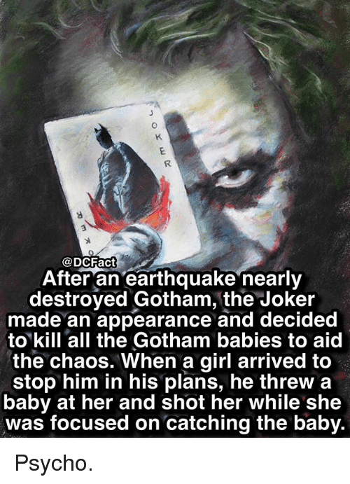 Joker, Memes, and Earthquake: 0  0  @DCFact  After an earthquake nearly  destroyed Gotham, the Joker  made an appearance and decided  to kill all the Gotham babies to aid  the chaos. When a girl arrived to  stop him in his plans, he threw a  baby at her and shot her while she  was focused on catching the baby. Psycho.
