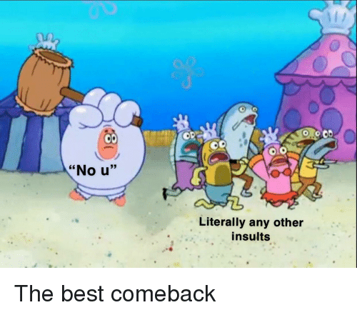 "Best, Insults, and No U: .0.0  ""No u""  Literally any other  insults The best comeback"