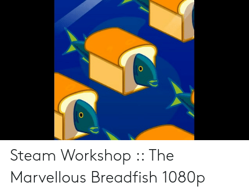 0 0 Steam Workshop the Marvellous Breadfish 1080p | Steam Meme on