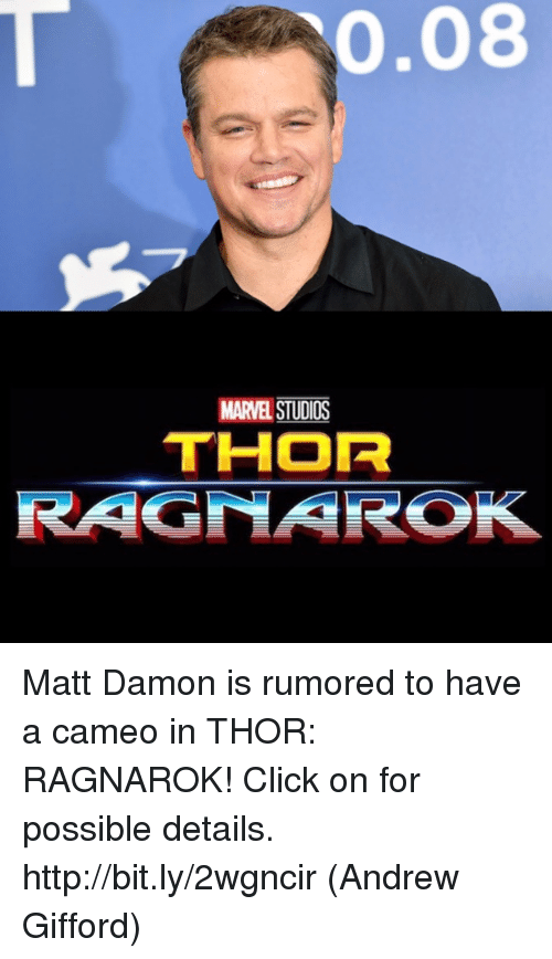 Click, Matt Damon, and Memes: 0.08  MARVEL STUDIOS  THOR  RAGNAROK Matt Damon is rumored to have a cameo in THOR: RAGNAROK! Click on for possible details. http://bit.ly/2wgncir  (Andrew Gifford)